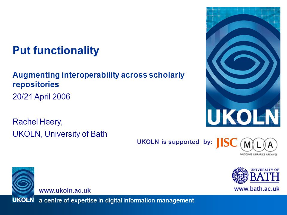 UKOLN is supported by: Put functionality Augmenting interoperability across scholarly repositories 20/21 April 2006 Rachel Heery, UKOLN, University of Bath www.bath.ac.uk a centre of expertise in digital information management www.ukoln.ac.uk