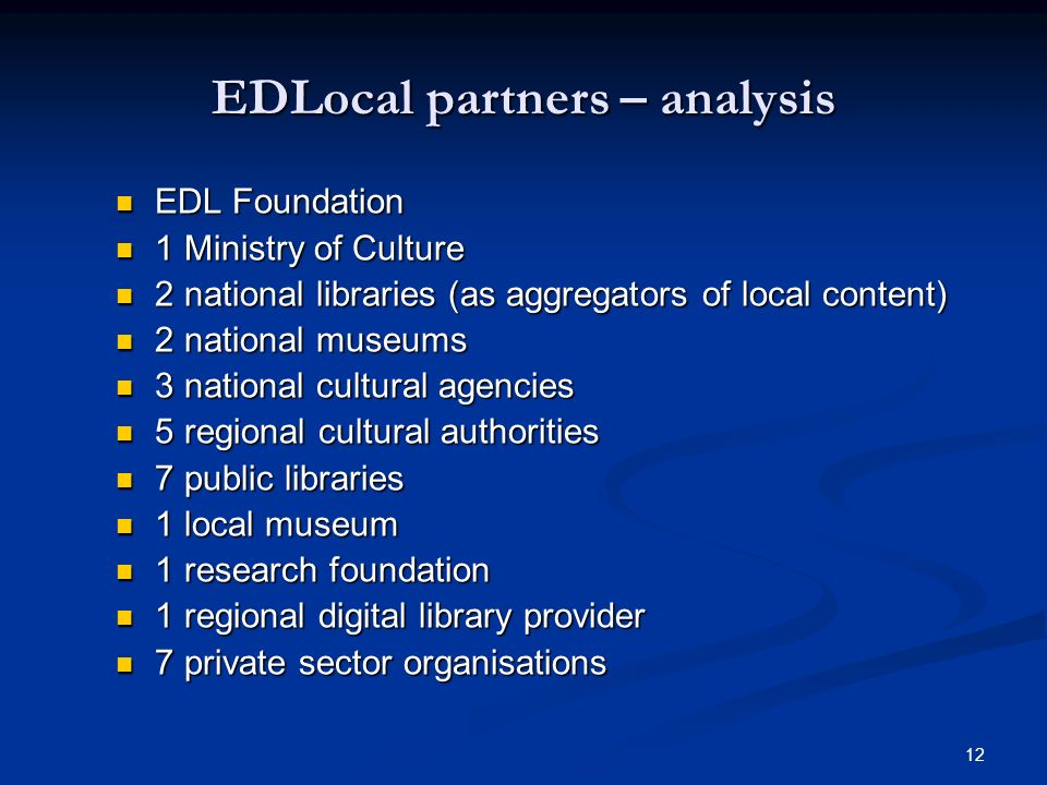 12 EDLocal partners – analysis EDL Foundation EDL Foundation 1 Ministry of Culture 1 Ministry of Culture 2 national libraries (as aggregators of local content) 2 national libraries (as aggregators of local content) 2 national museums 2 national museums 3 national cultural agencies 3 national cultural agencies 5 regional cultural authorities 5 regional cultural authorities 7 public libraries 7 public libraries 1 local museum 1 local museum 1 research foundation 1 research foundation 1 regional digital library provider 1 regional digital library provider 7 private sector organisations 7 private sector organisations