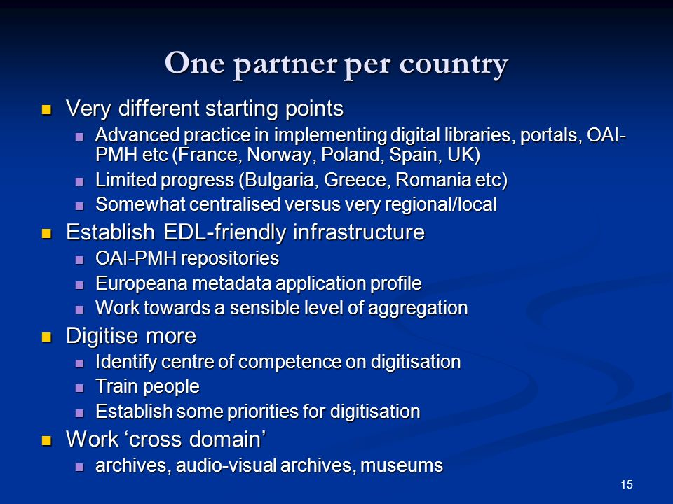 15 One partner per country Very different starting points Very different starting points Advanced practice in implementing digital libraries, portals, OAI- PMH etc (France, Norway, Poland, Spain, UK) Advanced practice in implementing digital libraries, portals, OAI- PMH etc (France, Norway, Poland, Spain, UK) Limited progress (Bulgaria, Greece, Romania etc) Limited progress (Bulgaria, Greece, Romania etc) Somewhat centralised versus very regional/local Somewhat centralised versus very regional/local Establish EDL-friendly infrastructure Establish EDL-friendly infrastructure OAI-PMH repositories OAI-PMH repositories Europeana metadata application profile Europeana metadata application profile Work towards a sensible level of aggregation Work towards a sensible level of aggregation Digitise more Digitise more Identify centre of competence on digitisation Identify centre of competence on digitisation Train people Train people Establish some priorities for digitisation Establish some priorities for digitisation Work cross domain Work cross domain archives, audio-visual archives, museums archives, audio-visual archives, museums