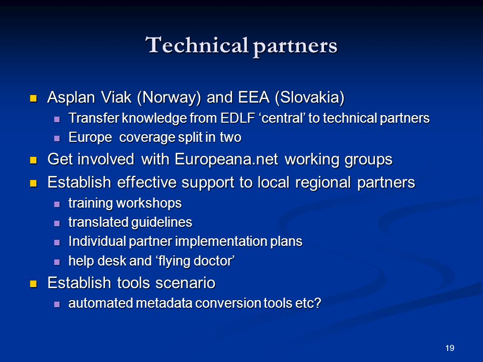 19 Technical partners Asplan Viak (Norway) and EEA (Slovakia) Asplan Viak (Norway) and EEA (Slovakia) Transfer knowledge from EDLF central to technical partners Transfer knowledge from EDLF central to technical partners Europe coverage split in two Europe coverage split in two Get involved with Europeana.net working groups Get involved with Europeana.net working groups Establish effective support to local regional partners Establish effective support to local regional partners training workshops training workshops translated guidelines translated guidelines Individual partner implementation plans Individual partner implementation plans help desk and flying doctor help desk and flying doctor Establish tools scenario Establish tools scenario automated metadata conversion tools etc.