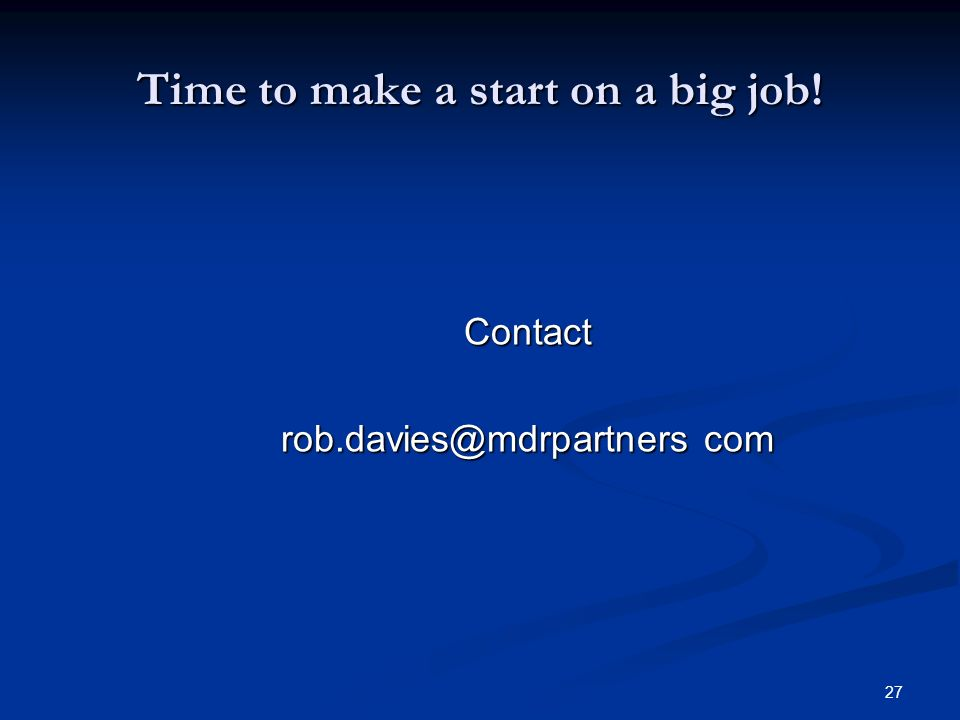 27 Time to make a start on a big job! Contact rob.davies@mdrpartners com