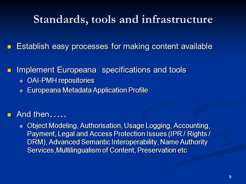 9 Standards, tools and infrastructure Establish easy processes for making content available Establish easy processes for making content available Implement Europeana specifications and tools Implement Europeana specifications and tools OAI-PMH repositories OAI-PMH repositories Europeana Metadata Application Profile Europeana Metadata Application Profile And then …..