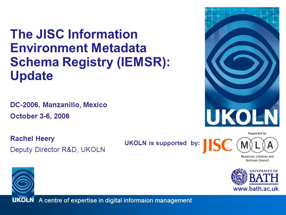 UKOLN is supported by: The JISC Information Environment Metadata Schema Registry (IEMSR): Update DC-2006, Manzanillo, Mexico October 3-6, 2006 Rachel Heery Deputy Director R&D, UKOLN   A centre of expertise in digital informaion management