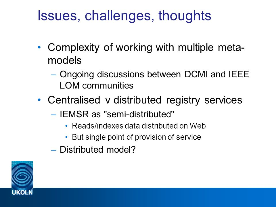 Issues, challenges, thoughts Complexity of working with multiple meta- models –Ongoing discussions between DCMI and IEEE LOM communities Centralised v distributed registry services –IEMSR as semi-distributed Reads/indexes data distributed on Web But single point of provision of service –Distributed model