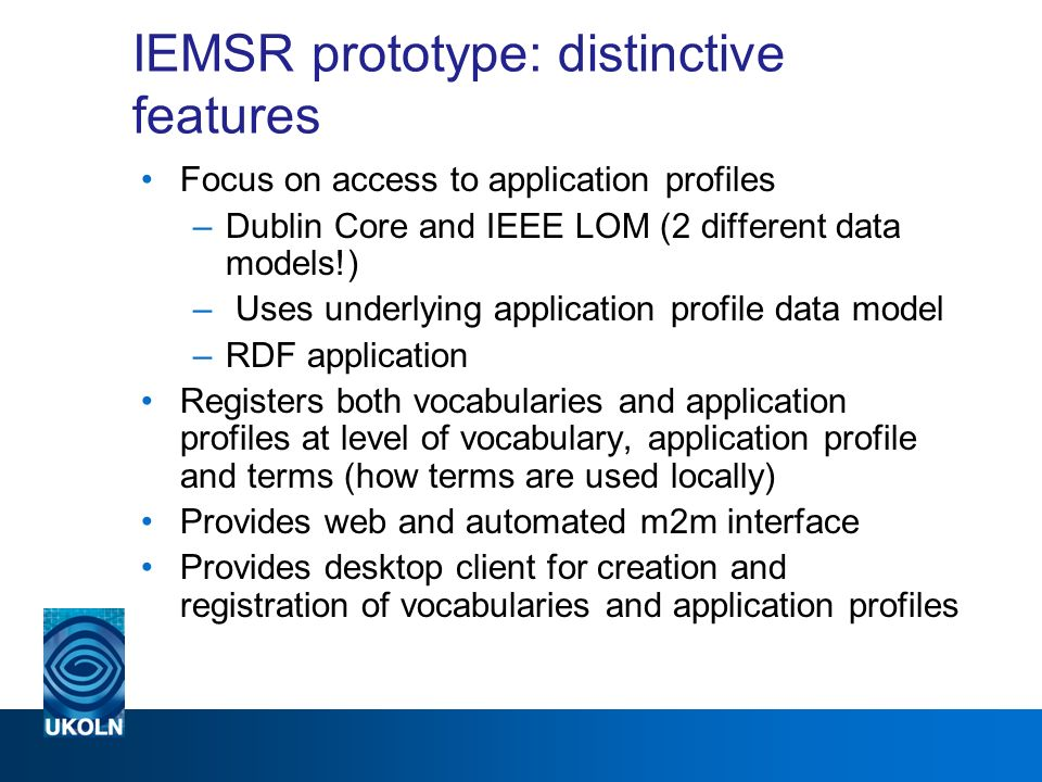 IEMSR prototype: distinctive features Focus on access to application profiles –Dublin Core and IEEE LOM (2 different data models!) – Uses underlying application profile data model –RDF application Registers both vocabularies and application profiles at level of vocabulary, application profile and terms (how terms are used locally) Provides web and automated m2m interface Provides desktop client for creation and registration of vocabularies and application profiles