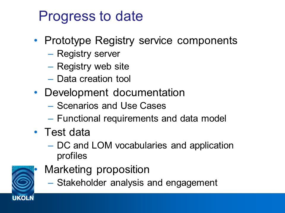 Progress to date Prototype Registry service components –Registry server –Registry web site –Data creation tool Development documentation –Scenarios and Use Cases –Functional requirements and data model Test data –DC and LOM vocabularies and application profiles Marketing proposition –Stakeholder analysis and engagement