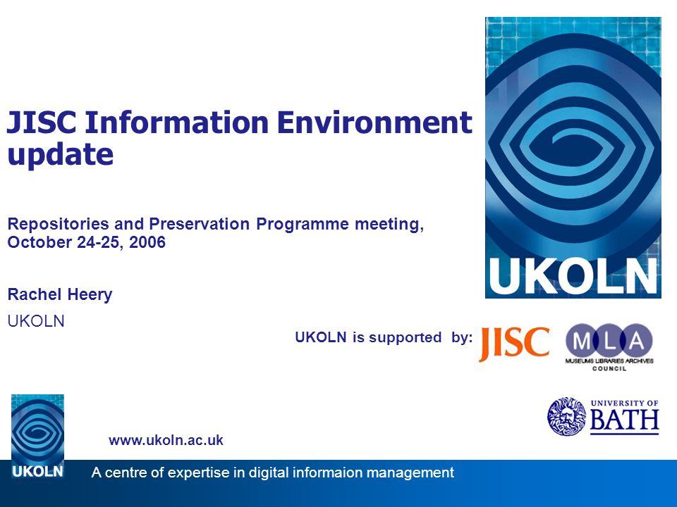 UKOLN is supported by: JISC Information Environment update Repositories and Preservation Programme meeting, October 24-25, 2006 Rachel Heery UKOLN   A centre of expertise in digital informaion management