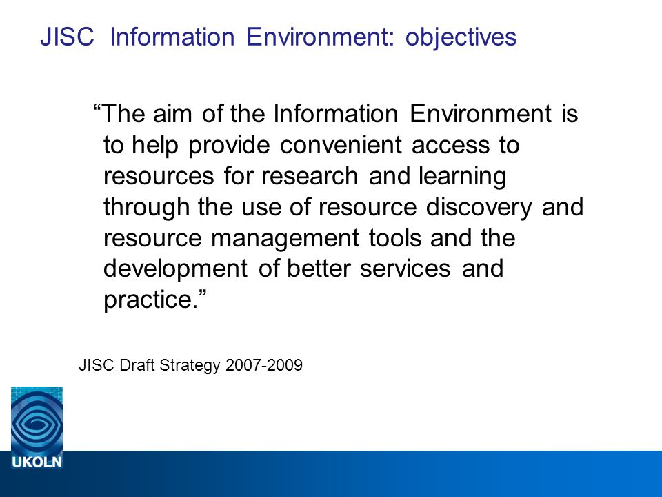 JISC Information Environment: objectives The aim of the Information Environment is to help provide convenient access to resources for research and learning through the use of resource discovery and resource management tools and the development of better services and practice.