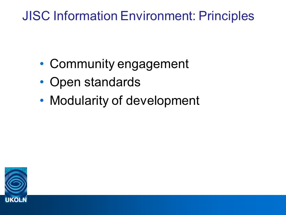 JISC Information Environment: Principles Community engagement Open standards Modularity of development