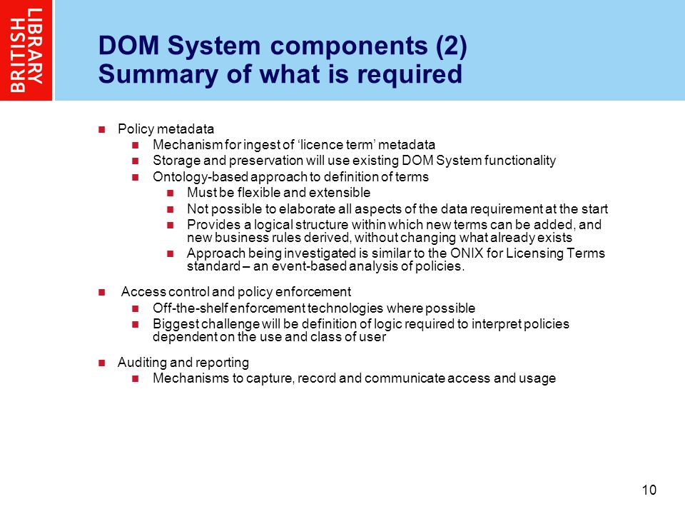 10 DOM System components (2) Summary of what is required Policy metadata Mechanism for ingest of licence term metadata Storage and preservation will use existing DOM System functionality Ontology-based approach to definition of terms Must be flexible and extensible Not possible to elaborate all aspects of the data requirement at the start Provides a logical structure within which new terms can be added, and new business rules derived, without changing what already exists Approach being investigated is similar to the ONIX for Licensing Terms standard – an event-based analysis of policies.