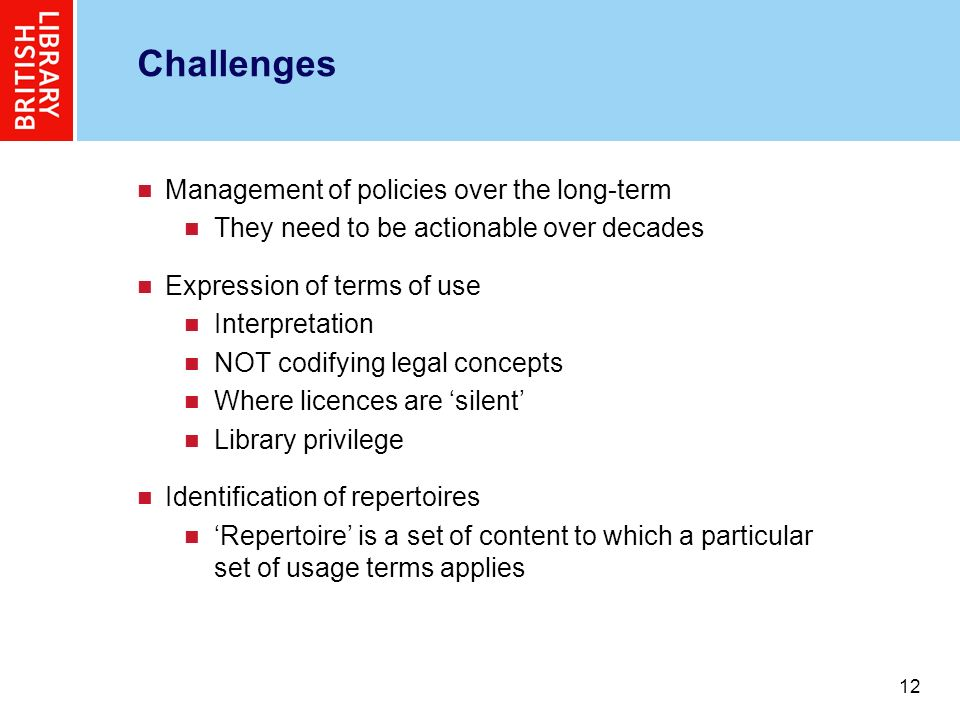 12 Challenges Management of policies over the long-term They need to be actionable over decades Expression of terms of use Interpretation NOT codifying legal concepts Where licences are silent Library privilege Identification of repertoires Repertoire is a set of content to which a particular set of usage terms applies