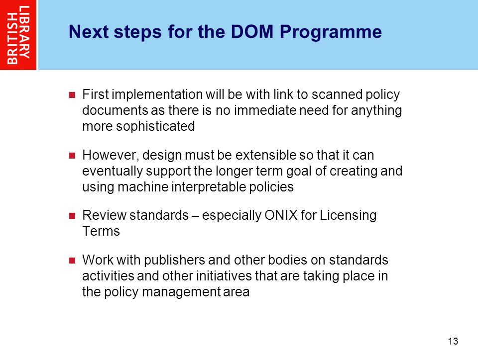 13 Next steps for the DOM Programme First implementation will be with link to scanned policy documents as there is no immediate need for anything more sophisticated However, design must be extensible so that it can eventually support the longer term goal of creating and using machine interpretable policies Review standards – especially ONIX for Licensing Terms Work with publishers and other bodies on standards activities and other initiatives that are taking place in the policy management area