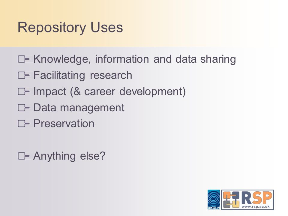 Repository Uses Knowledge, information and data sharing Facilitating research Impact (& career development) Data management Preservation Anything else
