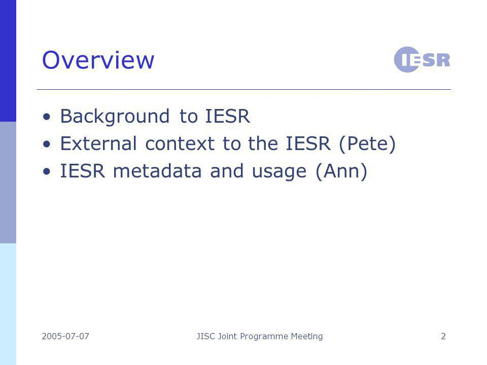 2005-07-07JISC Joint Programme Meeting2 Overview Background to IESR External context to the IESR (Pete) IESR metadata and usage (Ann)