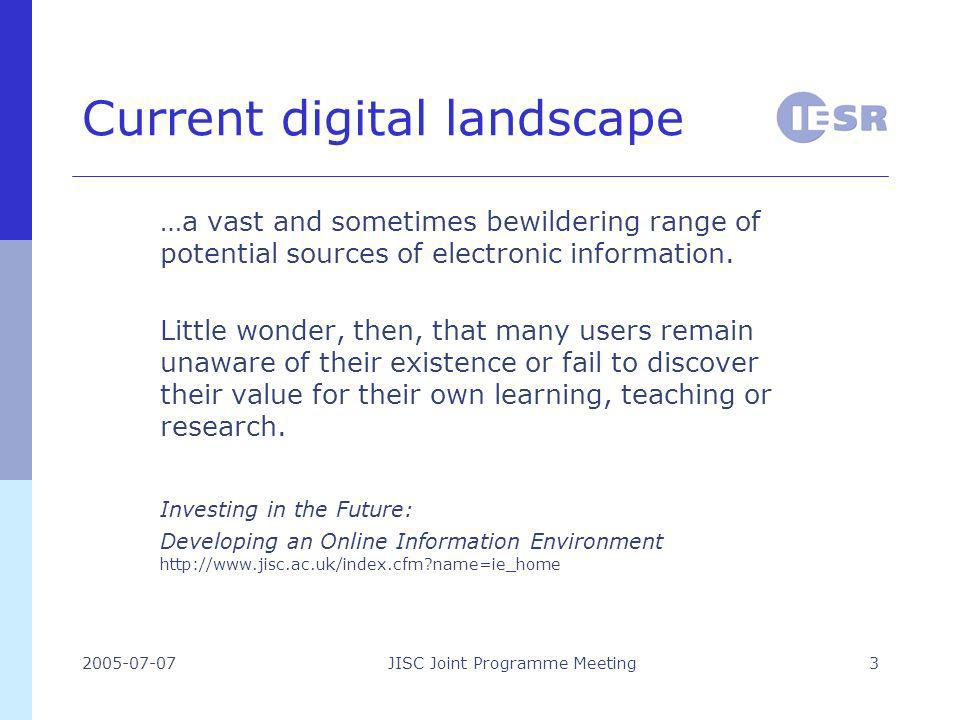 2005-07-07JISC Joint Programme Meeting3 Current digital landscape …a vast and sometimes bewildering range of potential sources of electronic information.