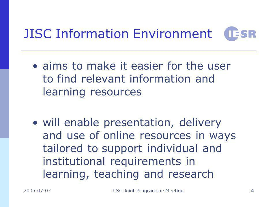 2005-07-07JISC Joint Programme Meeting4 JISC Information Environment aims to make it easier for the user to find relevant information and learning resources will enable presentation, delivery and use of online resources in ways tailored to support individual and institutional requirements in learning, teaching and research