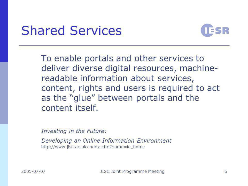 2005-07-07JISC Joint Programme Meeting6 Shared Services To enable portals and other services to deliver diverse digital resources, machine- readable information about services, content, rights and users is required to act as the glue between portals and the content itself.