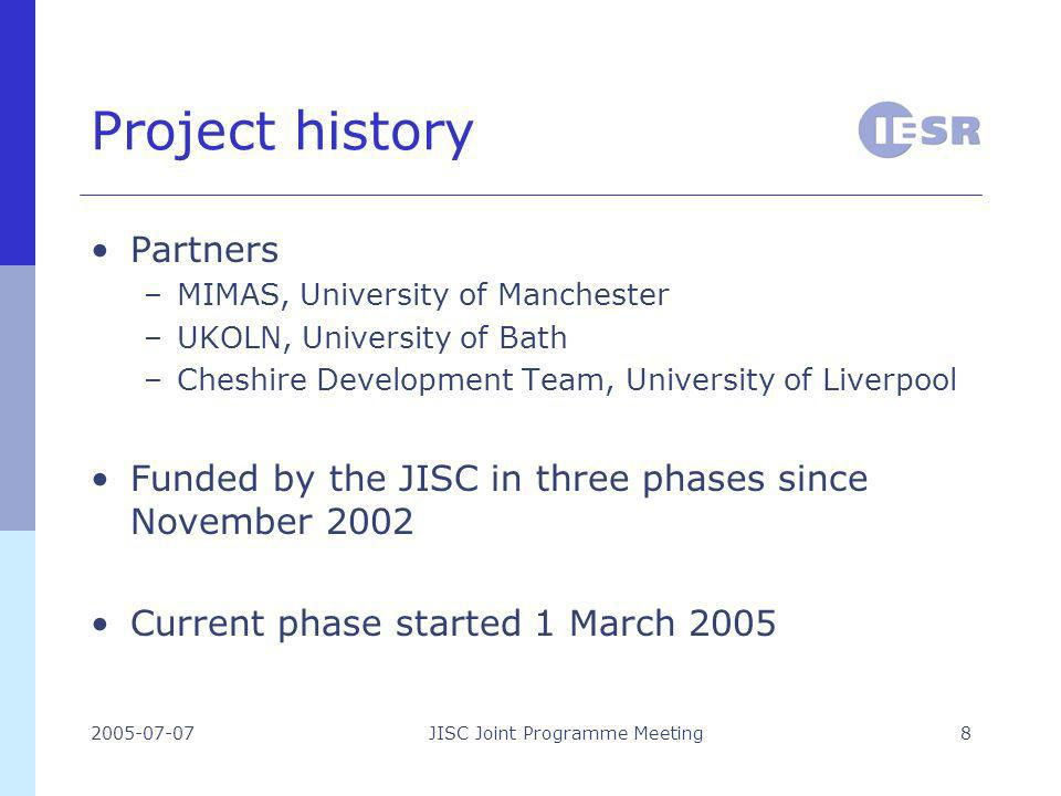 2005-07-07JISC Joint Programme Meeting8 Project history Partners –MIMAS, University of Manchester –UKOLN, University of Bath –Cheshire Development Team, University of Liverpool Funded by the JISC in three phases since November 2002 Current phase started 1 March 2005