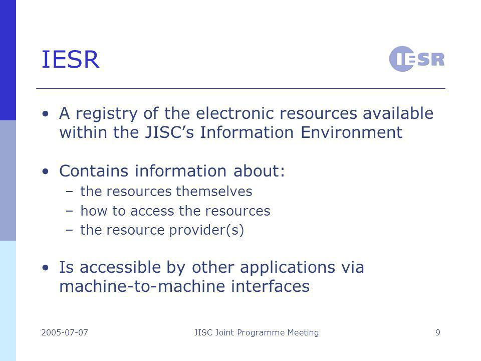 2005-07-07JISC Joint Programme Meeting9 IESR A registry of the electronic resources available within the JISCs Information Environment Contains information about: –the resources themselves –how to access the resources –the resource provider(s) Is accessible by other applications via machine-to-machine interfaces
