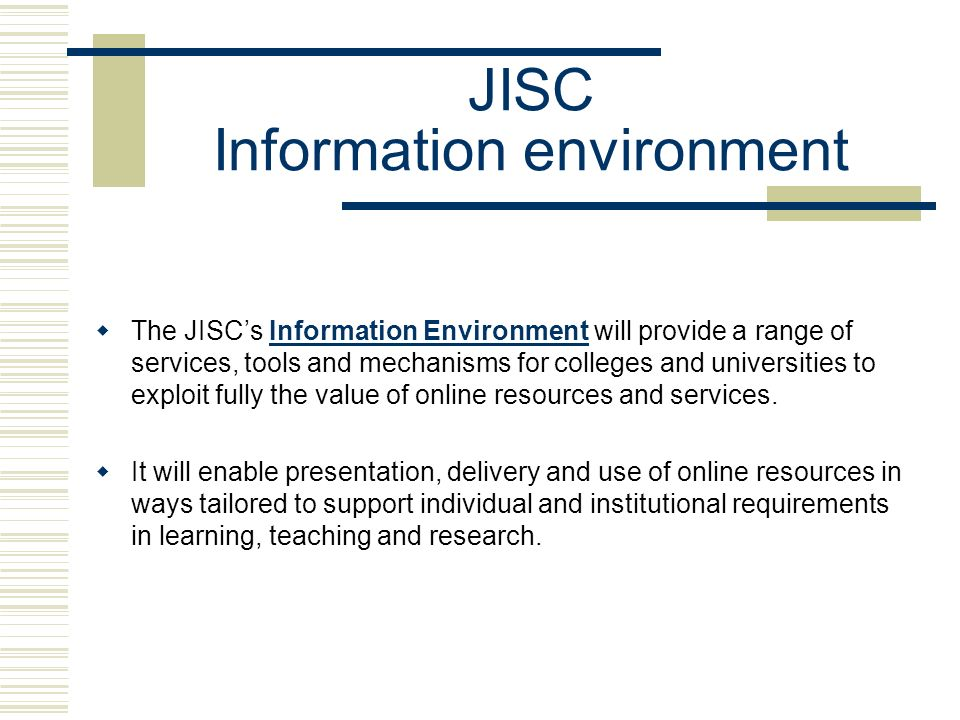JISC Information environment The JISCs Information Environment will provide a range of services, tools and mechanisms for colleges and universities to exploit fully the value of online resources and services.Information Environment It will enable presentation, delivery and use of online resources in ways tailored to support individual and institutional requirements in learning, teaching and research.