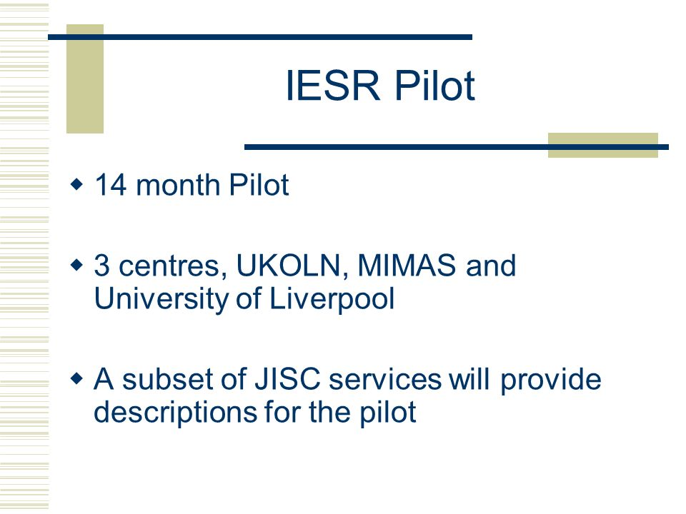 IESR Pilot 14 month Pilot 3 centres, UKOLN, MIMAS and University of Liverpool A subset of JISC services will provide descriptions for the pilot