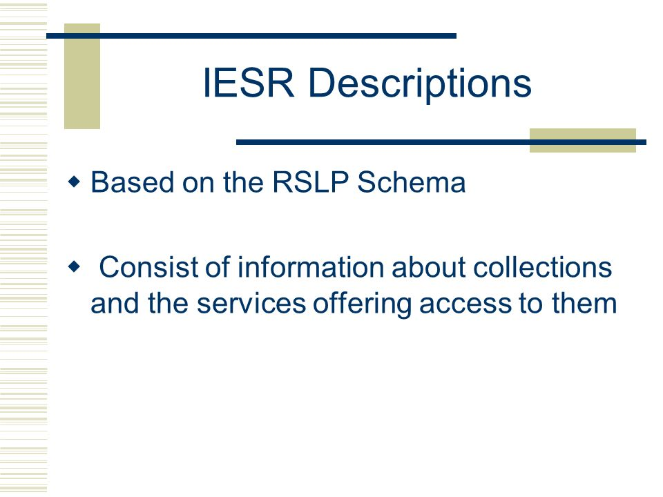 IESR Descriptions Based on the RSLP Schema Consist of information about collections and the services offering access to them