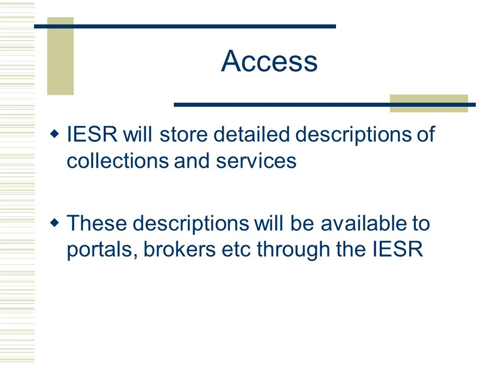 Access IESR will store detailed descriptions of collections and services These descriptions will be available to portals, brokers etc through the IESR
