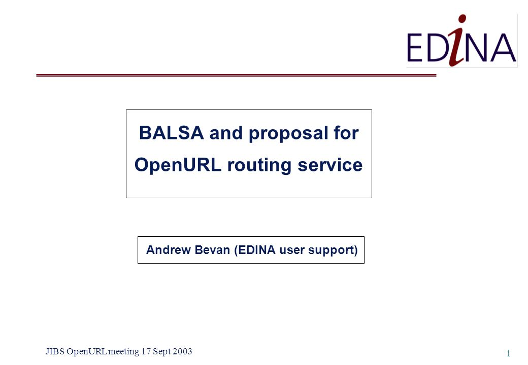 JIBS OpenURL meeting 17 Sept 2003 1 BALSA and proposal for OpenURL routing service Andrew Bevan (EDINA user support)