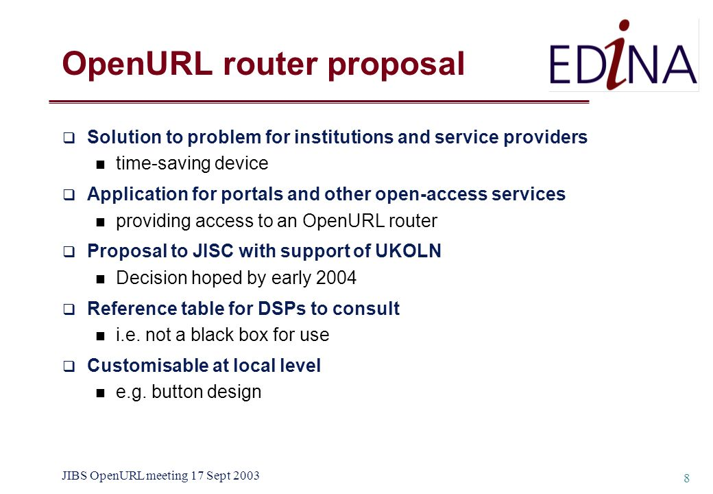 JIBS OpenURL meeting 17 Sept 2003 8 Solution to problem for institutions and service providers time-saving device Application for portals and other open-access services providing access to an OpenURL router Proposal to JISC with support of UKOLN Decision hoped by early 2004 Reference table for DSPs to consult i.e.