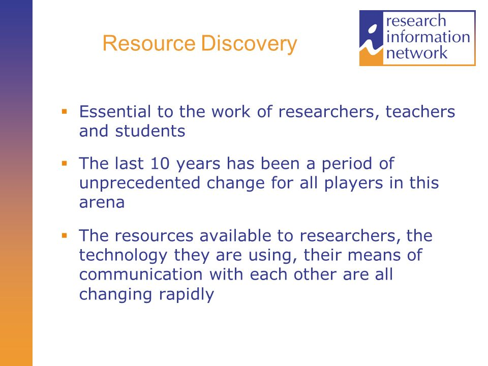 Resource Discovery Essential to the work of researchers, teachers and students The last 10 years has been a period of unprecedented change for all players in this arena The resources available to researchers, the technology they are using, their means of communication with each other are all changing rapidly