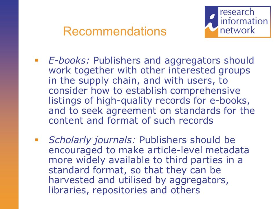 Recommendations E-books: Publishers and aggregators should work together with other interested groups in the supply chain, and with users, to consider how to establish comprehensive listings of high-quality records for e-books, and to seek agreement on standards for the content and format of such records Scholarly journals: Publishers should be encouraged to make article-level metadata more widely available to third parties in a standard format, so that they can be harvested and utilised by aggregators, libraries, repositories and others