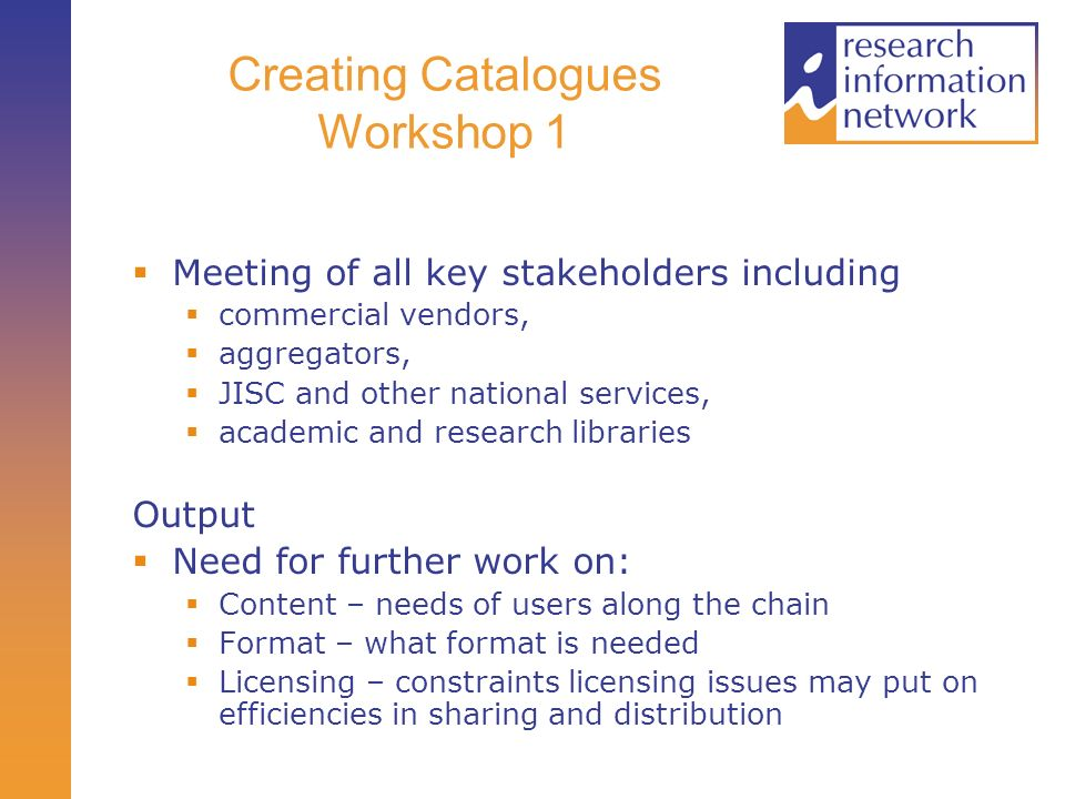 Creating Catalogues Workshop 1 Meeting of all key stakeholders including commercial vendors, aggregators, JISC and other national services, academic and research libraries Output Need for further work on: Content – needs of users along the chain Format – what format is needed Licensing – constraints licensing issues may put on efficiencies in sharing and distribution
