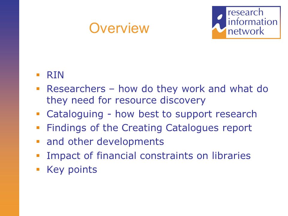 Overview RIN Researchers – how do they work and what do they need for resource discovery Cataloguing - how best to support research Findings of the Creating Catalogues report and other developments Impact of financial constraints on libraries Key points