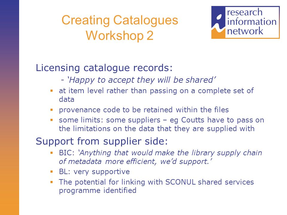 Creating Catalogues Workshop 2 Licensing catalogue records: - Happy to accept they will be shared at item level rather than passing on a complete set of data provenance code to be retained within the files some limits: some suppliers – eg Coutts have to pass on the limitations on the data that they are supplied with Support from supplier side: BIC: Anything that would make the library supply chain of metadata more efficient, wed support.