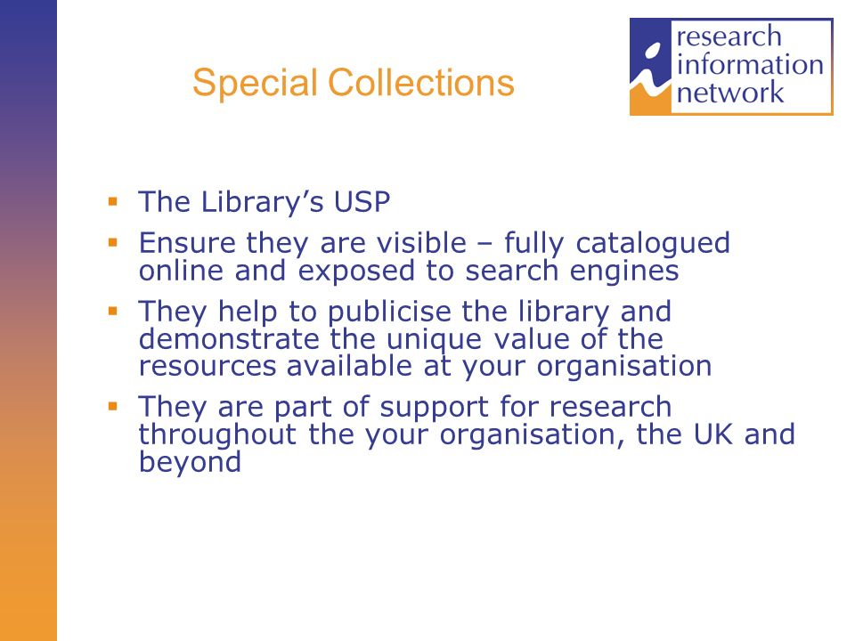 Special Collections The Librarys USP Ensure they are visible – fully catalogued online and exposed to search engines They help to publicise the library and demonstrate the unique value of the resources available at your organisation They are part of support for research throughout the your organisation, the UK and beyond