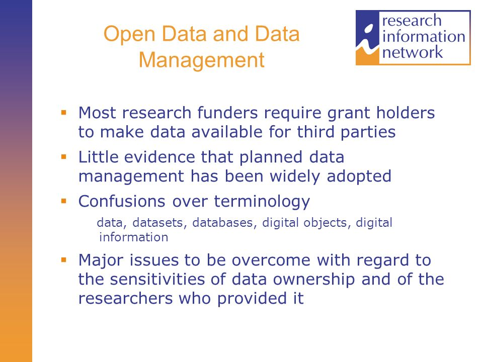 Open Data and Data Management Most research funders require grant holders to make data available for third parties Little evidence that planned data management has been widely adopted Confusions over terminology data, datasets, databases, digital objects, digital information Major issues to be overcome with regard to the sensitivities of data ownership and of the researchers who provided it