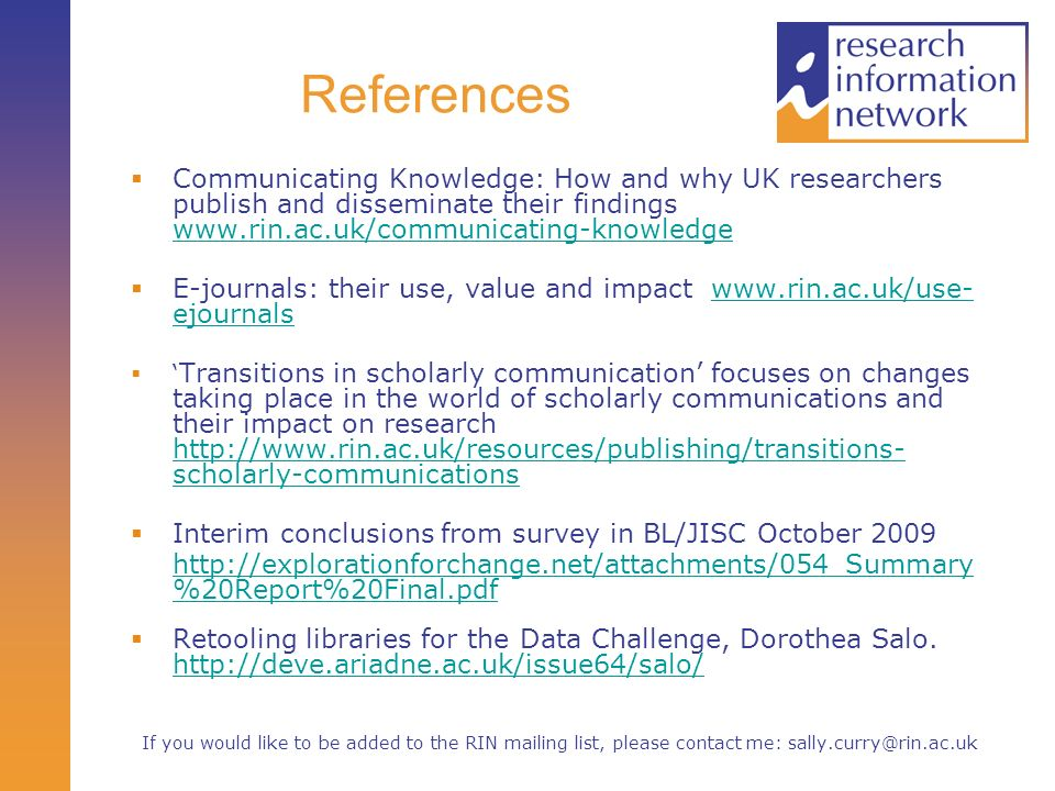 References Communicating Knowledge: How and why UK researchers publish and disseminate their findings www.rin.ac.uk/communicating-knowledge www.rin.ac.uk/communicating-knowledge E-journals: their use, value and impact www.rin.ac.uk/use- ejournalswww.rin.ac.uk/use- ejournals Transitions in scholarly communication focuses on changes taking place in the world of scholarly communications and their impact on research http://www.rin.ac.uk/resources/publishing/transitions- scholarly-communications http://www.rin.ac.uk/resources/publishing/transitions- scholarly-communications Interim conclusions from survey in BL/JISC October 2009 http://explorationforchange.net/attachments/054_Summary %20Report%20Final.pdf Retooling libraries for the Data Challenge, Dorothea Salo.