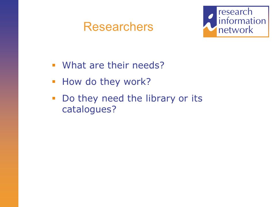 Researchers What are their needs How do they work Do they need the library or its catalogues