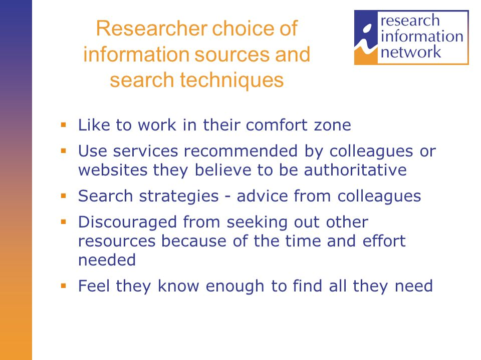 Researcher choice of information sources and search techniques Like to work in their comfort zone Use services recommended by colleagues or websites they believe to be authoritative Search strategies - advice from colleagues Discouraged from seeking out other resources because of the time and effort needed Feel they know enough to find all they need