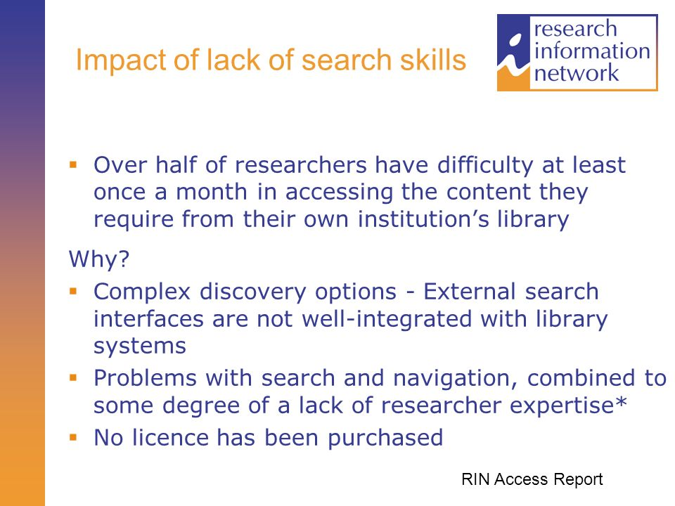 Impact of lack of search skills Over half of researchers have difficulty at least once a month in accessing the content they require from their own institutions library Why.