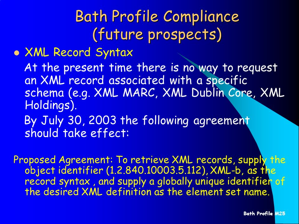 Bath Profile M25 Bath Profile Compliance (future prospects) XML Record Syntax At the present time there is no way to request an XML record associated with a specific schema (e.g.