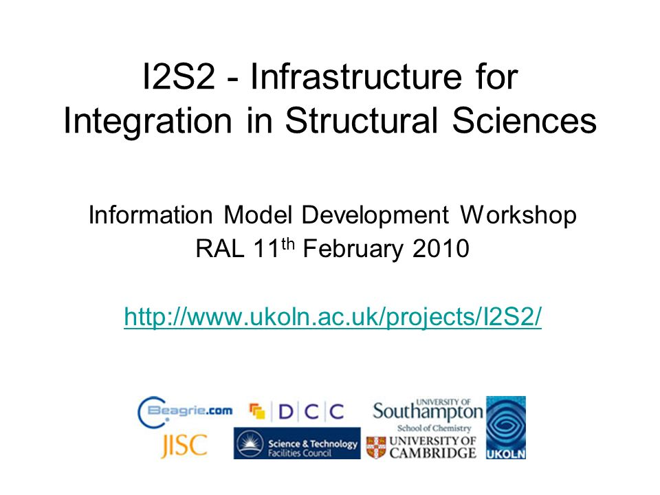 I2S2 - Infrastructure for Integration in Structural Sciences Information Model Development Workshop RAL 11 th February 2010 http://www.ukoln.ac.uk/projects/I2S2/