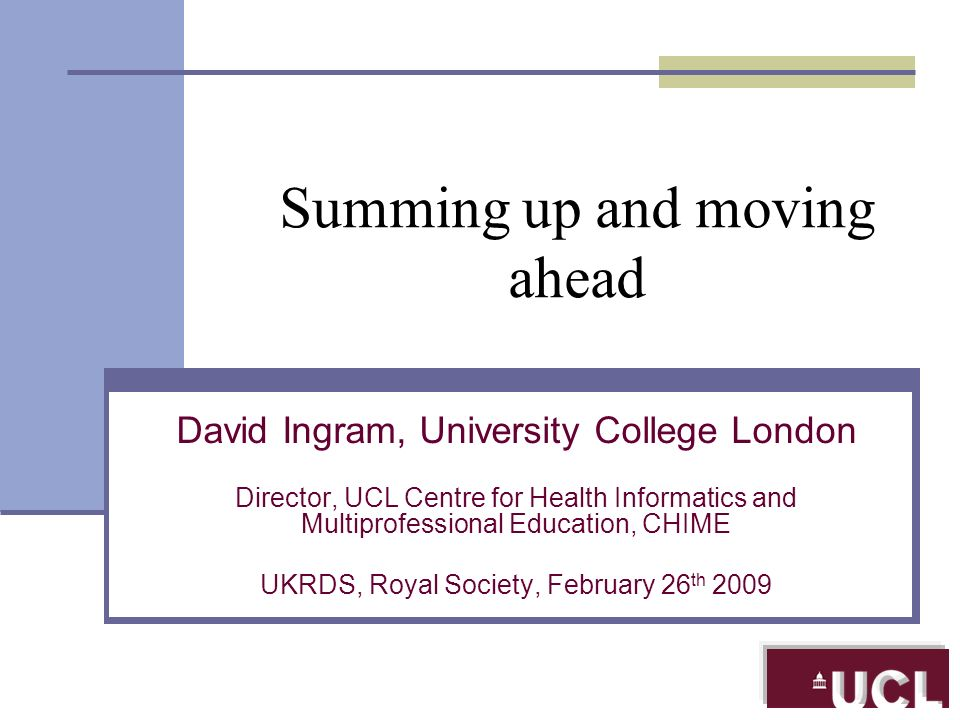 Summing up and moving ahead David Ingram, University College London Director, UCL Centre for Health Informatics and Multiprofessional Education, CHIME UKRDS, Royal Society, February 26 th 2009