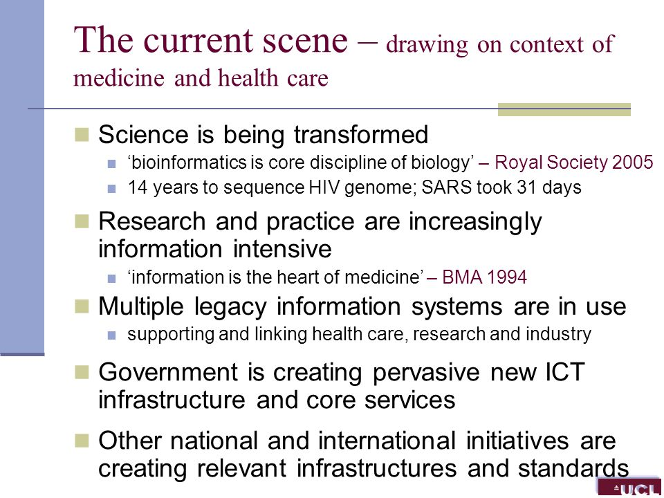 The current scene – drawing on context of medicine and health care Science is being transformed bioinformatics is core discipline of biology – Royal Society 2005 14 years to sequence HIV genome; SARS took 31 days Research and practice are increasingly information intensive information is the heart of medicine – BMA 1994 Multiple legacy information systems are in use supporting and linking health care, research and industry Government is creating pervasive new ICT infrastructure and core services Other national and international initiatives are creating relevant infrastructures and standards