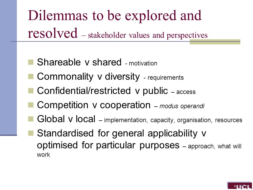 Dilemmas to be explored and resolved – stakeholder values and perspectives Shareable v shared - motivation Commonality v diversity - requirements Confidential/restricted v public – access Competition v cooperation – modus operandi Global v local – implementation, capacity, organisation, resources Standardised for general applicability v optimised for particular purposes – approach, what will work