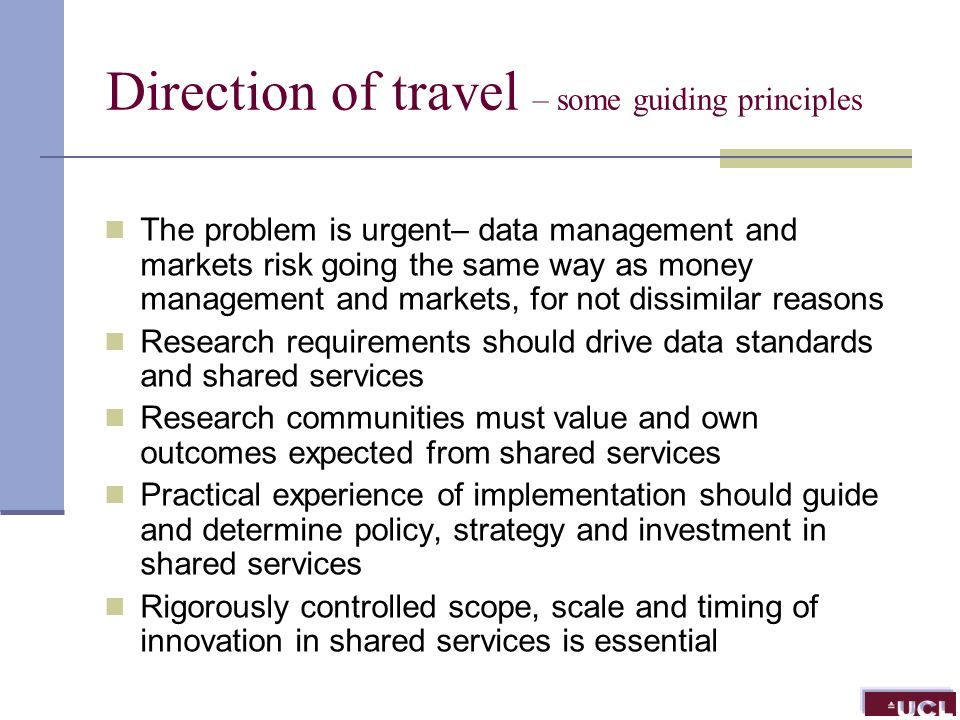 Direction of travel – some guiding principles The problem is urgent– data management and markets risk going the same way as money management and markets, for not dissimilar reasons Research requirements should drive data standards and shared services Research communities must value and own outcomes expected from shared services Practical experience of implementation should guide and determine policy, strategy and investment in shared services Rigorously controlled scope, scale and timing of innovation in shared services is essential