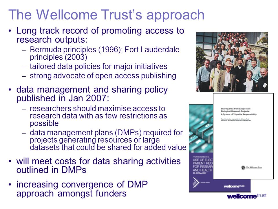The Wellcome Trusts approach Long track record of promoting access to research outputs: Bermuda principles (1996); Fort Lauderdale principles (2003) tailored data policies for major initiatives strong advocate of open access publishing data management and sharing policy published in Jan 2007: researchers should maximise access to research data with as few restrictions as possible data management plans (DMPs) required for projects generating resources or large datasets that could be shared for added value will meet costs for data sharing activities outlined in DMPs increasing convergence of DMP approach amongst funders