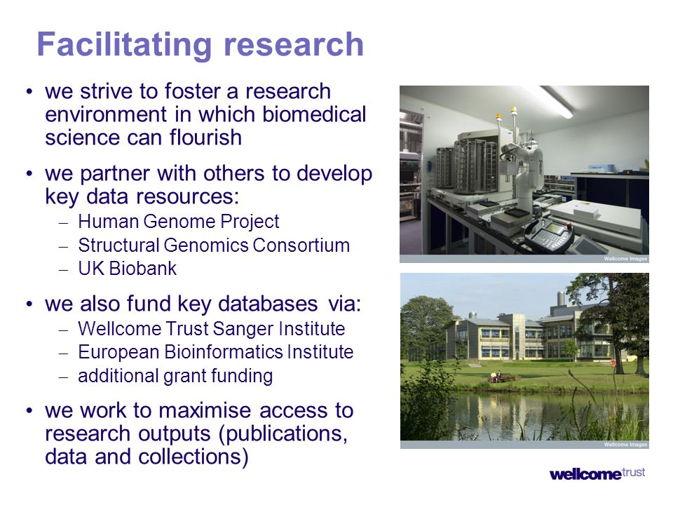 Facilitating research we strive to foster a research environment in which biomedical science can flourish we partner with others to develop key data resources: Human Genome Project Structural Genomics Consortium UK Biobank we also fund key databases via: Wellcome Trust Sanger Institute European Bioinformatics Institute additional grant funding we work to maximise access to research outputs (publications, data and collections)