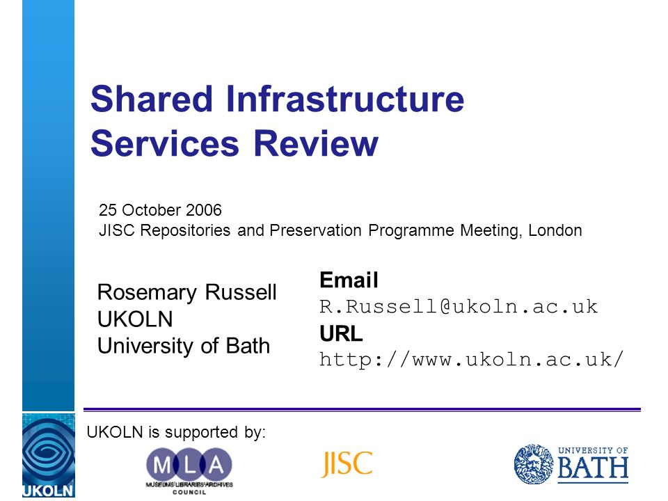 A centre of expertise in digital information managementwww.ukoln.ac.uk Shared Infrastructure Services Review Rosemary Russell UKOLN University of Bath Email R.Russell@ukoln.ac.uk URL http://www.ukoln.ac.uk/ UKOLN is supported by: 25 October 2006 JISC Repositories and Preservation Programme Meeting, London