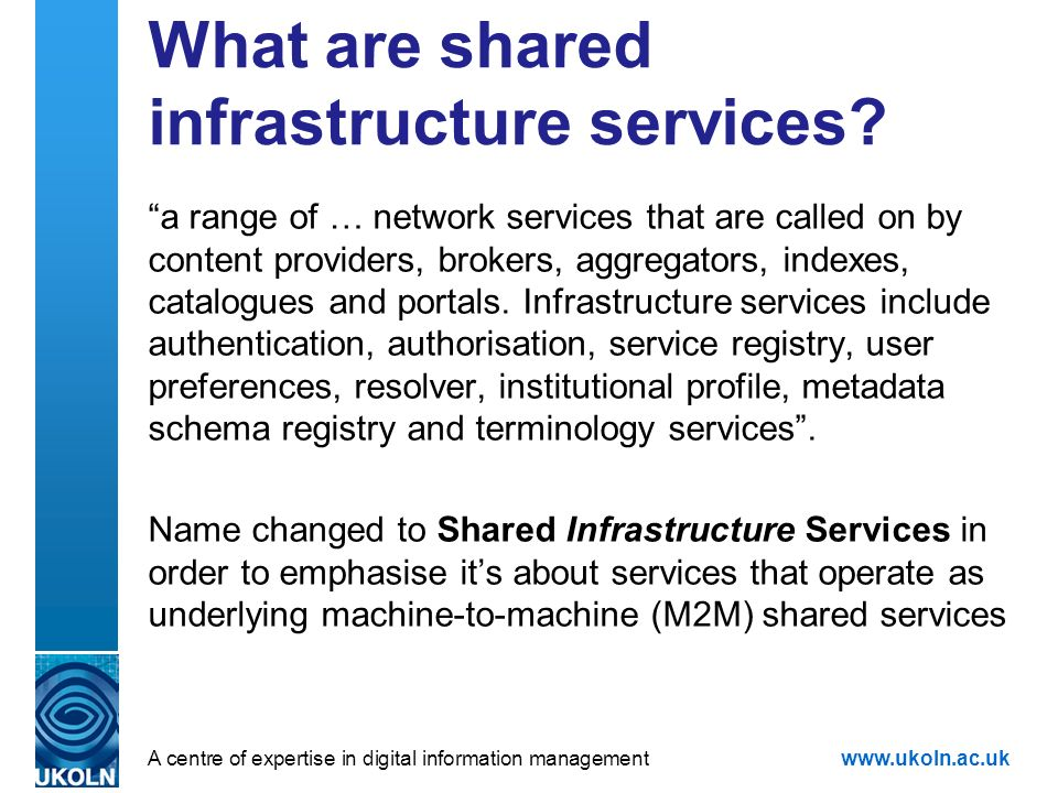 A centre of expertise in digital information managementwww.ukoln.ac.uk What are shared infrastructure services.